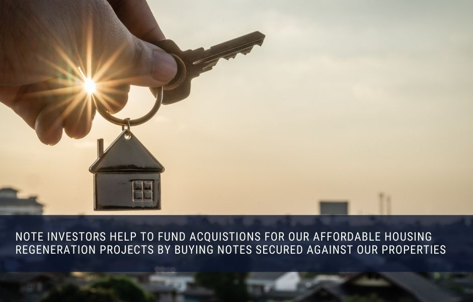 Note investors help to fund acquistions for our affordable housing regeneration projects by buying notes secured against our properties