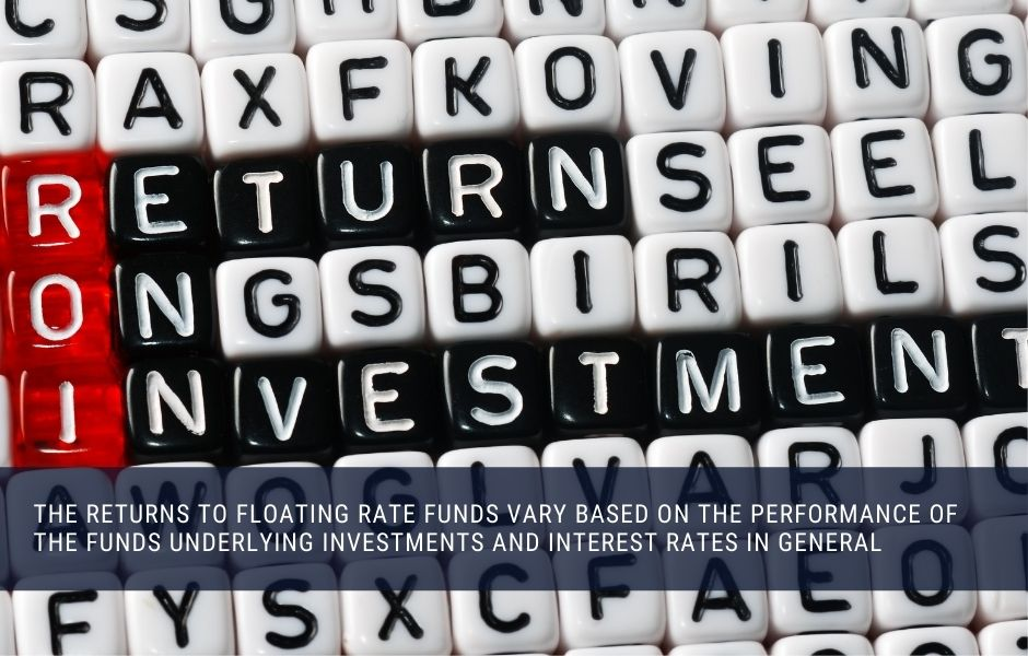 The investment returns to floating rate funds vary based on investment startegy, management and interest rates