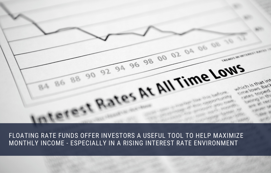 Floating rate funds can be a great tool to add monthly income to your portfolio