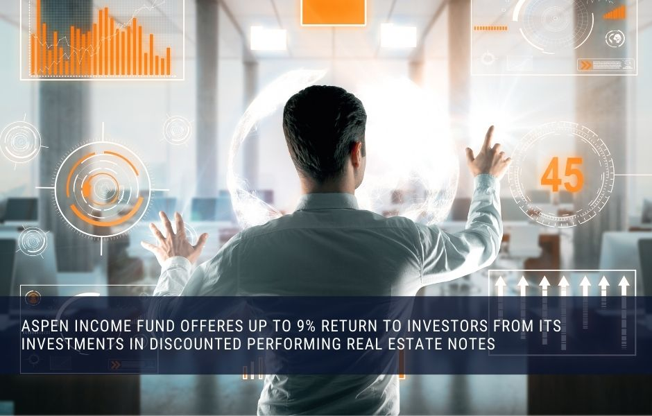 Aspen income fund offers up to 9% return to investors from its investments in discounted performing real estate notes