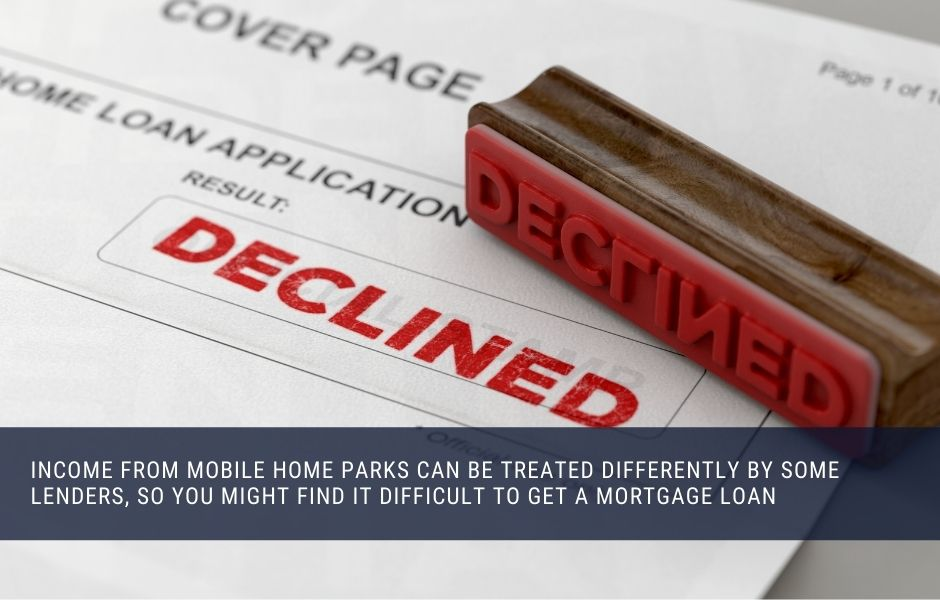 Income from mobile home parks can be treated differently by some lenders, so you might find it difficult to get a mortgage loan