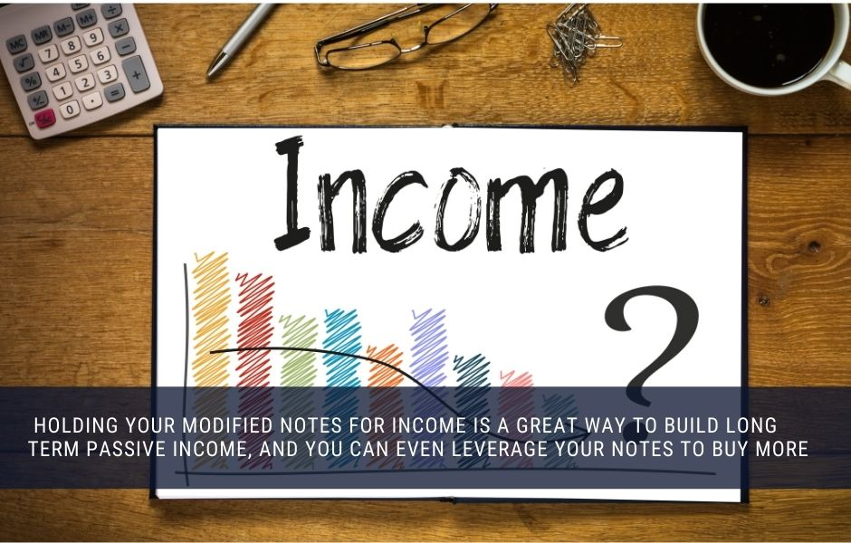 You can hold your modified mortgage notes for income and borrow against them to buy more notes