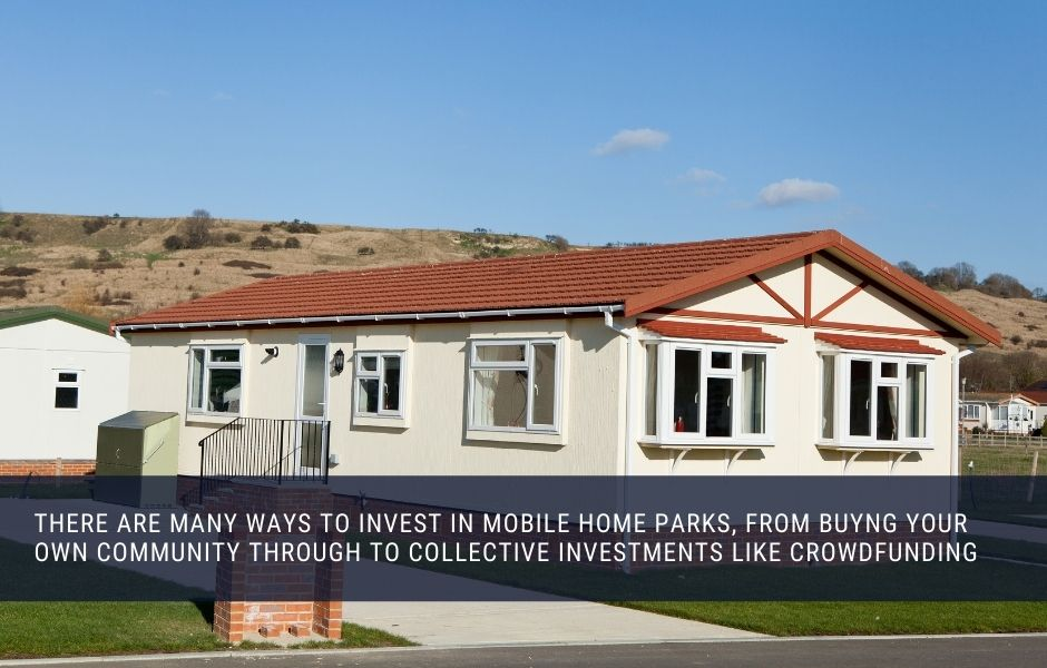 there are many ways to invest in mobile home parks, from buyng your own community through to collective investments like crowdfunding