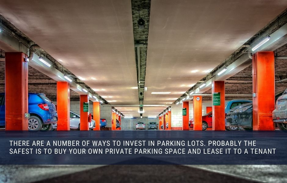 there are a number of ways to invest in parking lots. probably the safest is to buy your own private parking space and lease it to a tenant