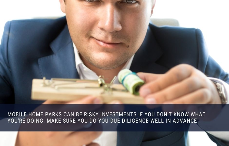 Mobile home parks can be risky investments if you don't know what you're doing. Make sure you do you due diligence well in advance