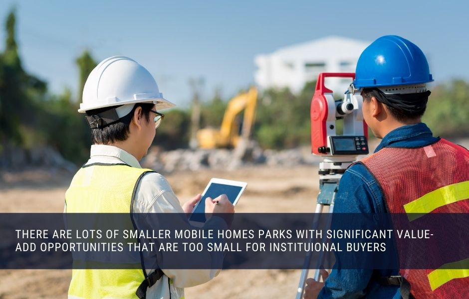 There are lots of smaller mobile homes parks with significant value-add opportunities that are too small for institutional buyers