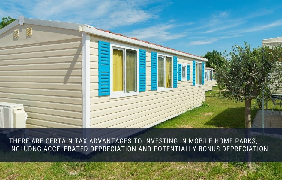 There are certain tax advantages to investing in mobile home parks, including accelerated depreciation and potentially bonus depreciation