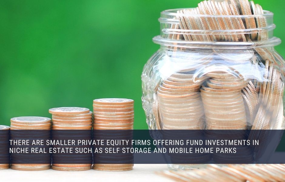 There are smaller private equity firms offering fund investments in niche real estate such as self storage and mobile home parks