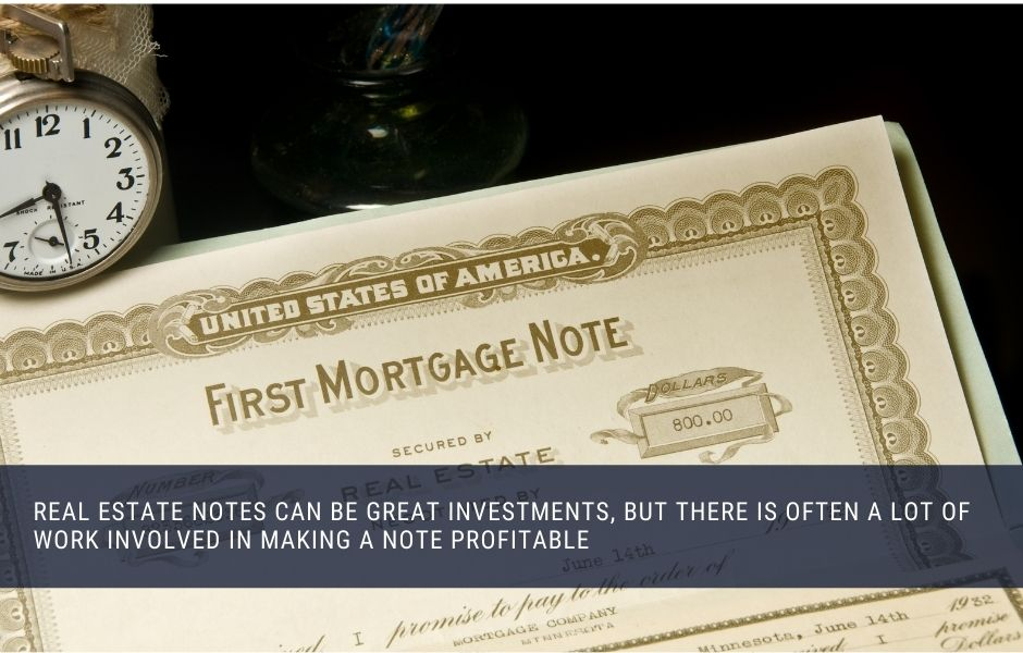 Real estate notes can be great investments, but there is often a lot of work involved in making a note profitable