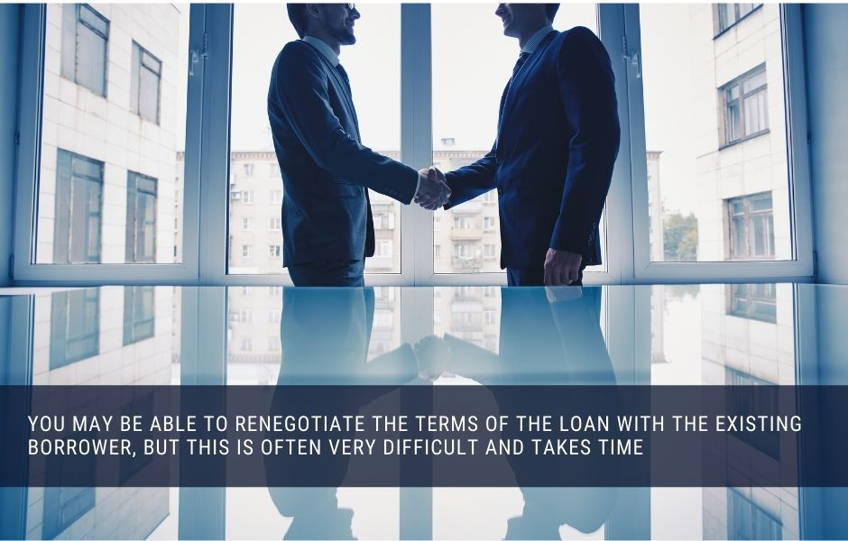 you may be able to renegotiate the terms of the loan with the existing borrower, but this is often very difficult and takes time