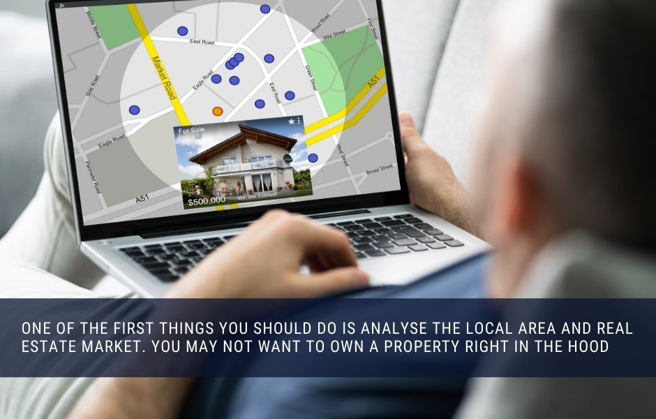 One of the first things you should do is analyse the local area and real estate market. You may not want to own a property right in the hood