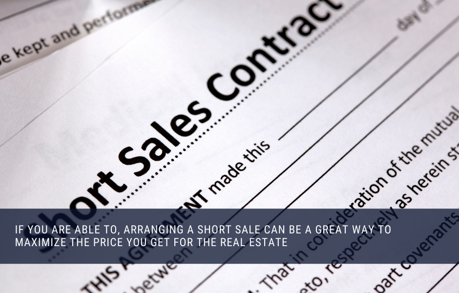 if you are able to, arranging a short sale can be a great way to maximize the price you get for the real estate