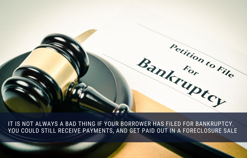 It is not always a bad thing if your borrower has filed for bankruptcy. You could still receive payments, and get paid out in a foreclosure sale
