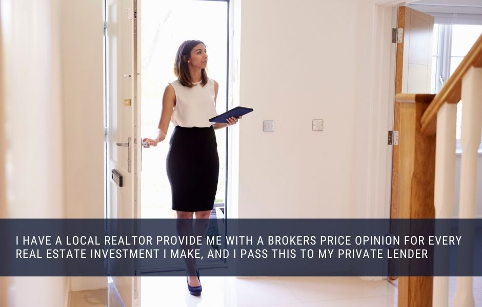 I have a local Realtor provide me with a brokers price opinion for every real estate investment I make, and i pass this to my private lender