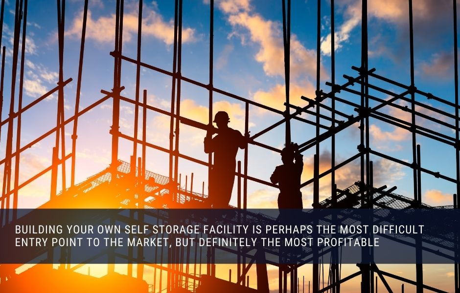 Building your own self storage facility is perhaps the most difficult entry point to the market, but definitely the most profitable