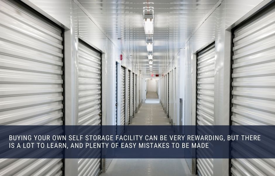 Buying your own self storage facility can be very rewarding, but there is a lot to learn, and plenty of easy mistakes to be made