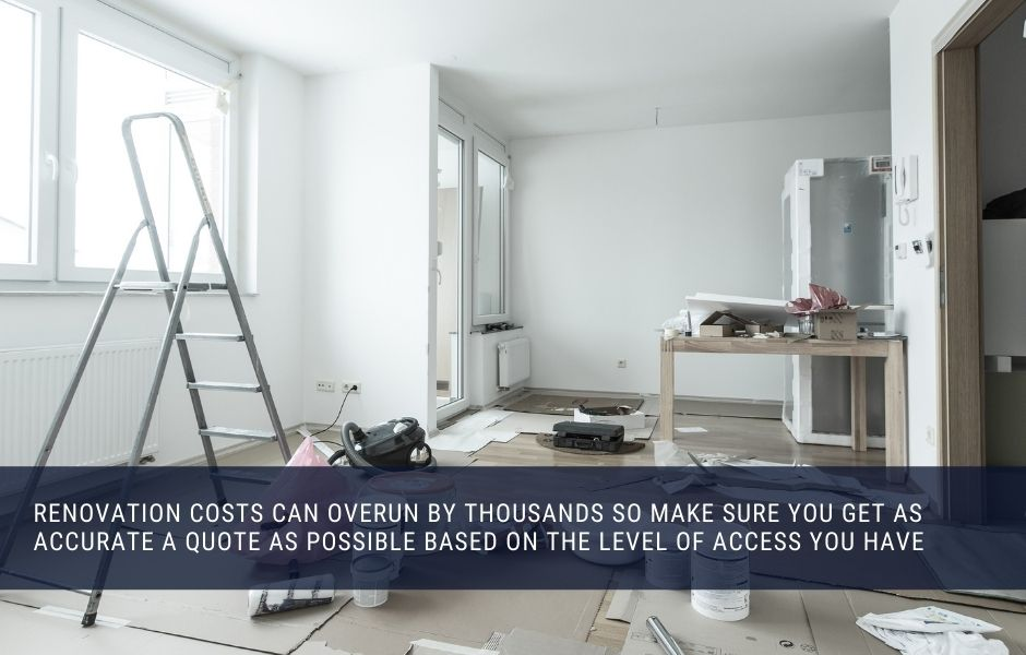 Renovation costs can overun by thousands so make sure you get as accurate a quote as possible based on the level of access you have