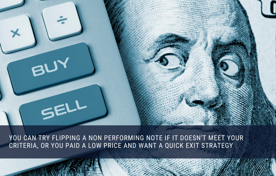 You can try flipping a non performing note if it doesn't meet your criteria, or you paid a low price and want a quick exit strategy
