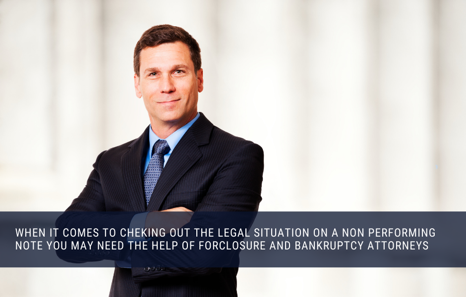 When it comes to checking out the legal situation on a non performing note you may need the help of forclosure and bankruptcy attorneys