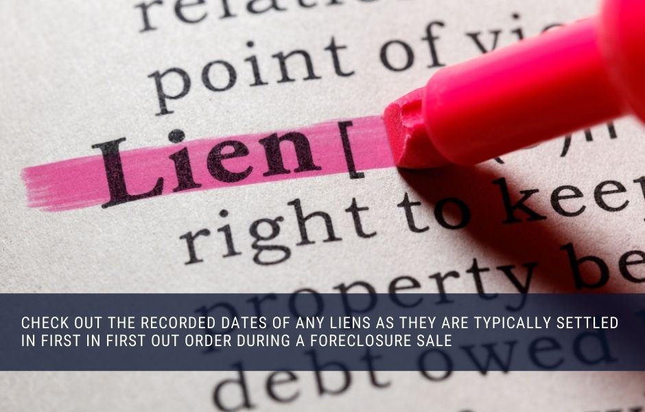Check out the recorded dates of any liens as they are typically settled in first in first out order during a foreclosure sale