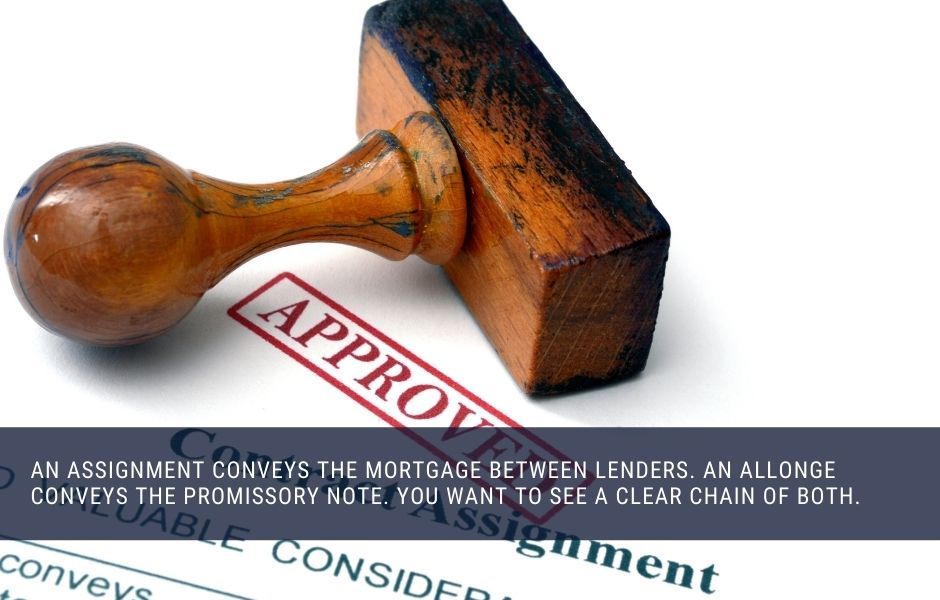 An assignment conveys the mortgage between lenders. An allonge conveys the promissory note. You want to see a clear chain of both.