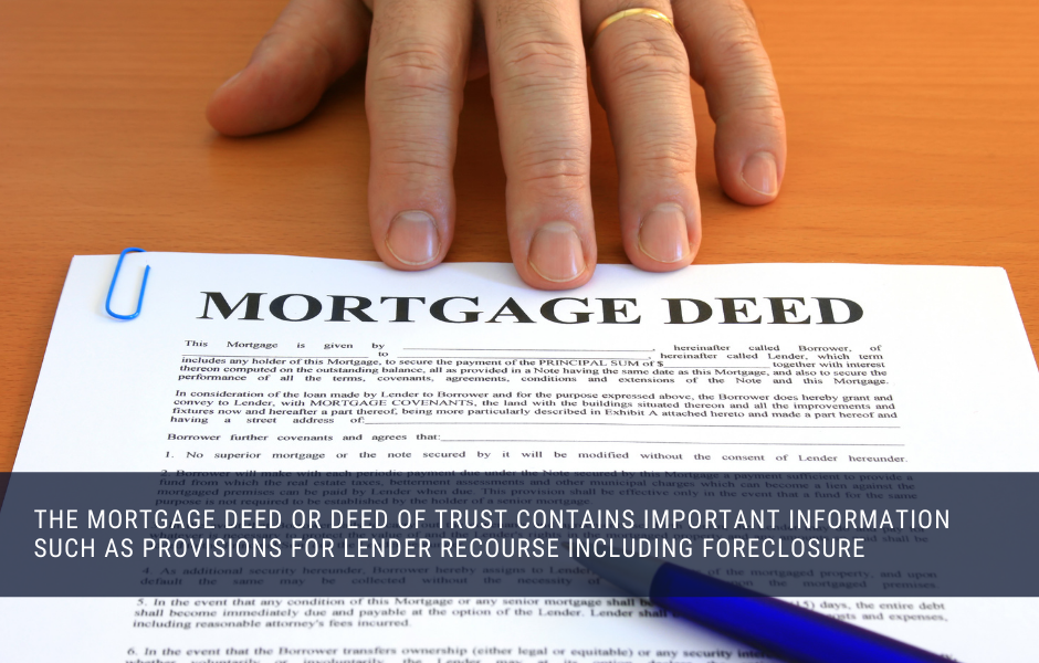 The mortgage deed or deed of trust contains important information such as provisions for lender recourse including foreclosure