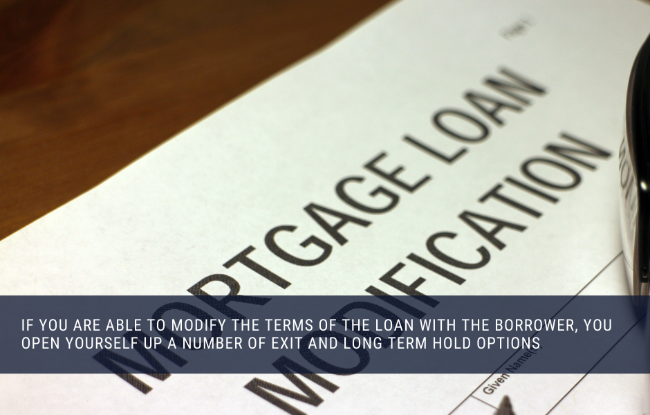 if you are able to modify the terms of the loan with the borrower, you open yourself up a number of exit and long term hold options