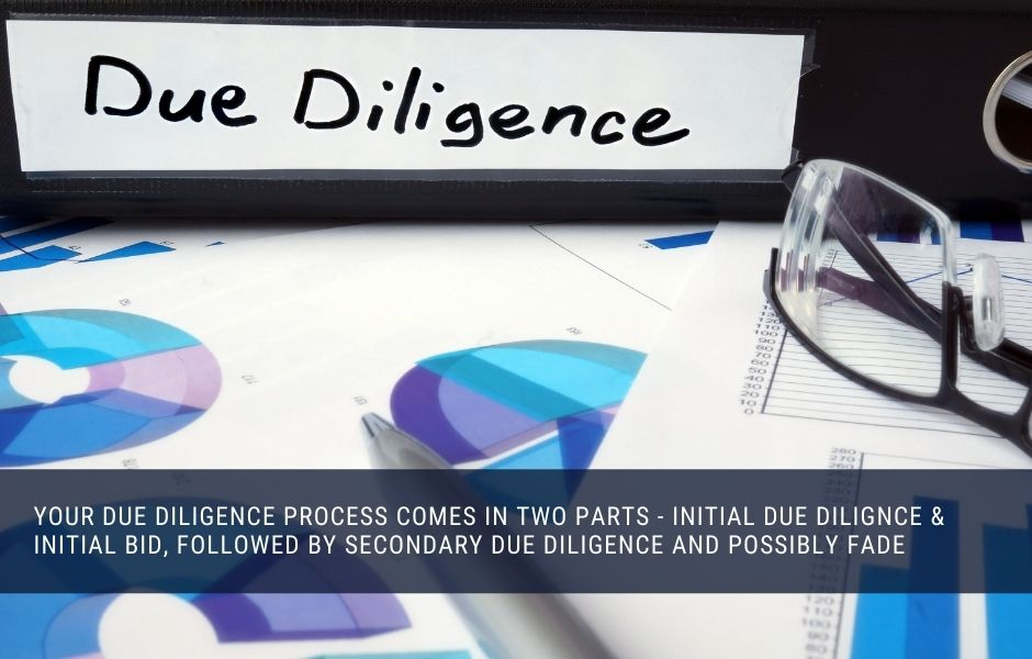 Your due diligence process comes in two parts - initial due dilignce & initial bid, followed by secondary due diligence and possibly fade