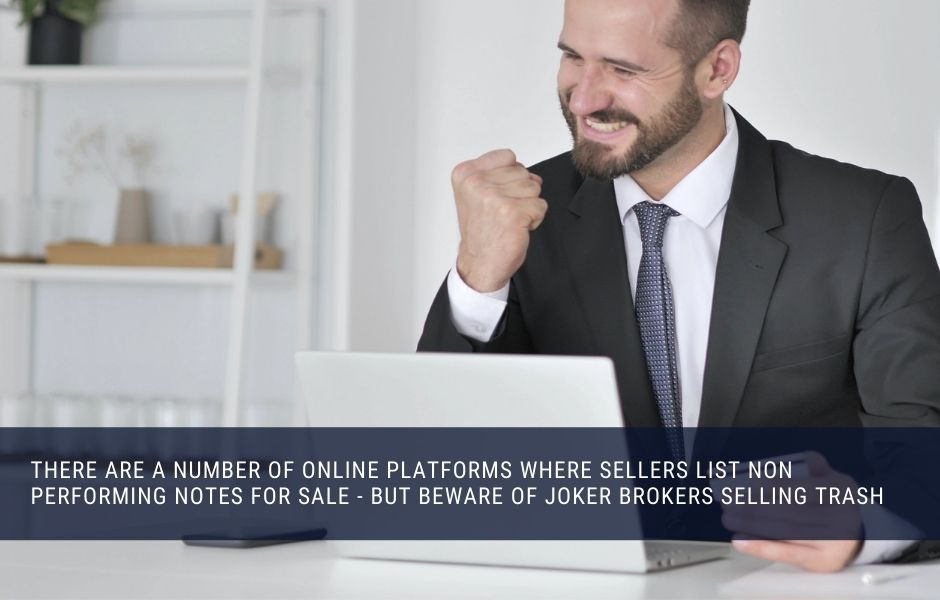 There are a number of online platforms where sellers list non performing notes for sale - but beware of joker brokers selling trash