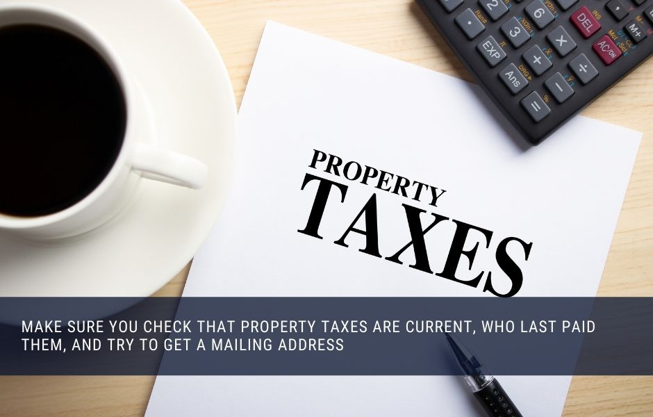 Make sure you check that property taxes are current, who last paid them, and try to get a mailing address