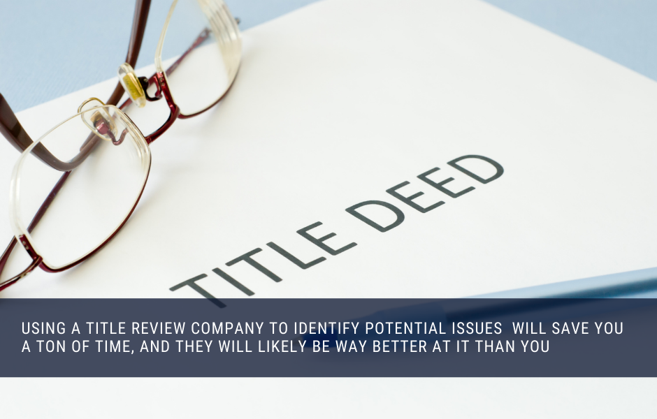 Using a title review company to identify potential issues will save you a ton of time, and they will likely be way better at it than you