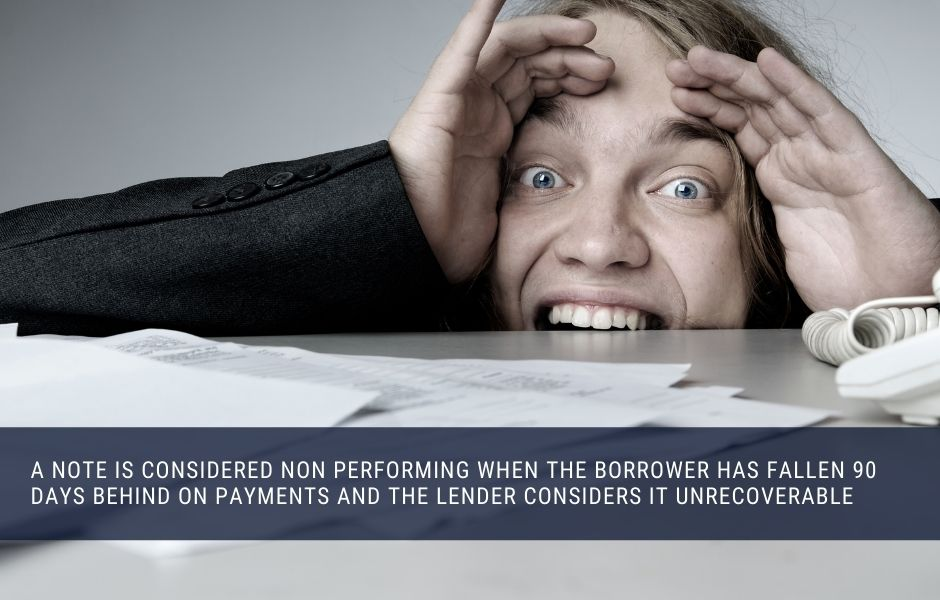 A note is considered non performing when the borrower has fallen 90 days behind on payments and the lender considers it unrecoverable