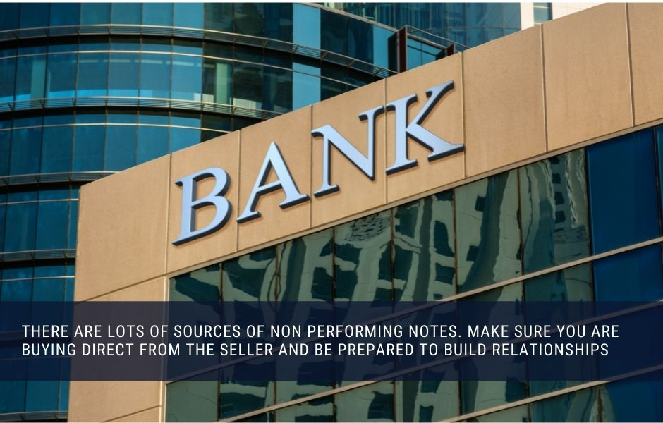 There are lots of sources of non performing notes. make sure you are buying direct from the seller and be prepared to build relationships