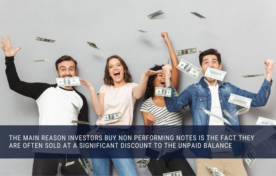 the main reason investors buy non performing notes is the fact they are often sold at a significant discount to the unpaid balance